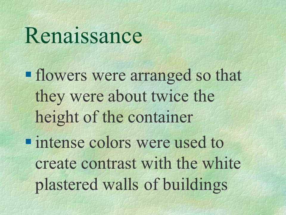 Renaissance flowers were arranged so that they were about twice the height of the container.