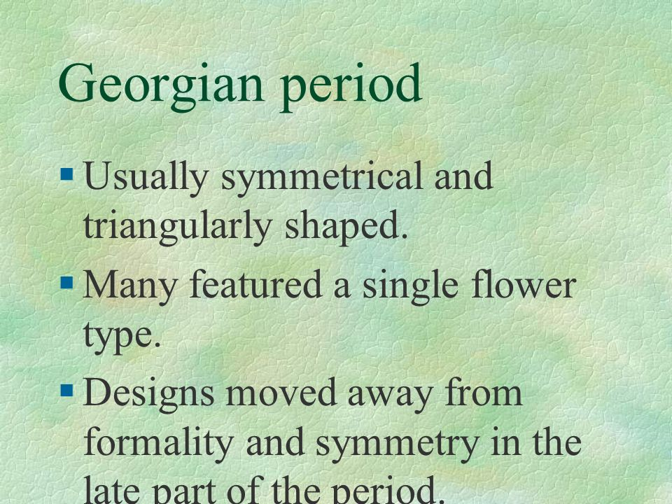 Georgian period Usually symmetrical and triangularly shaped.