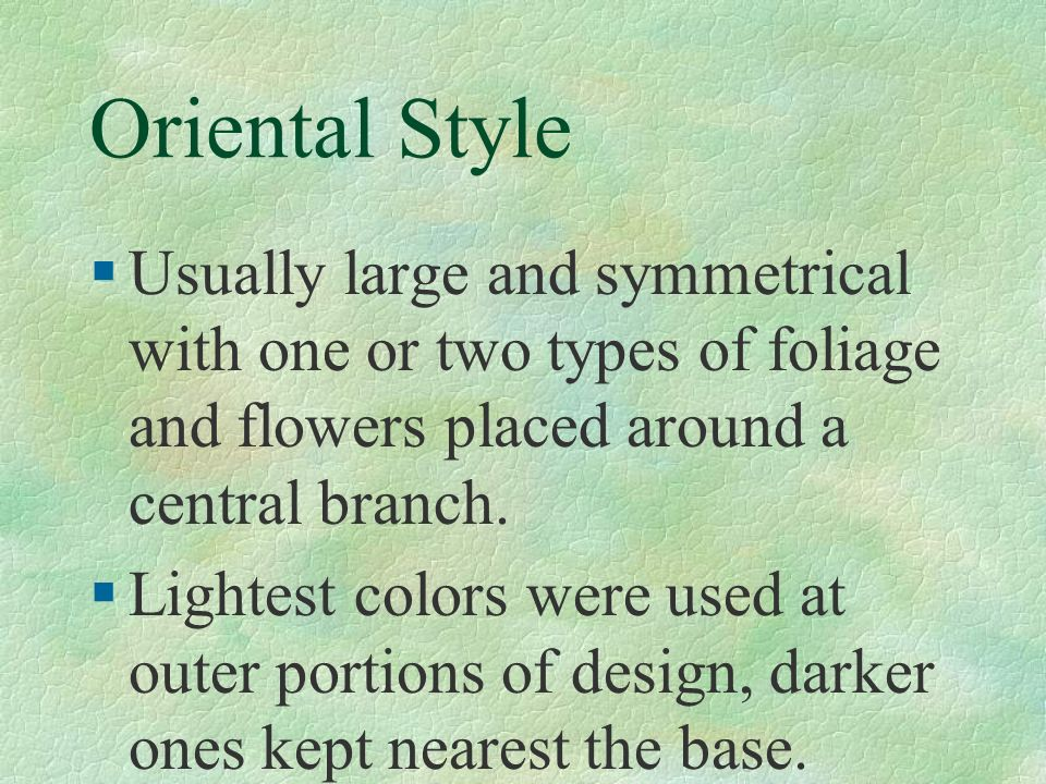 Oriental Style Usually large and symmetrical with one or two types of foliage and flowers placed around a central branch.