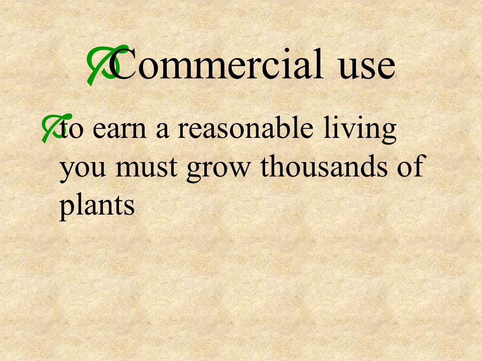 Commercial use to earn a reasonable living you must grow thousands of plants