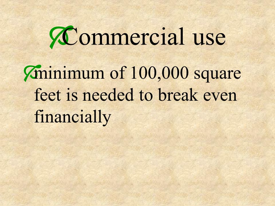 Commercial use minimum of 100,000 square feet is needed to break even financially