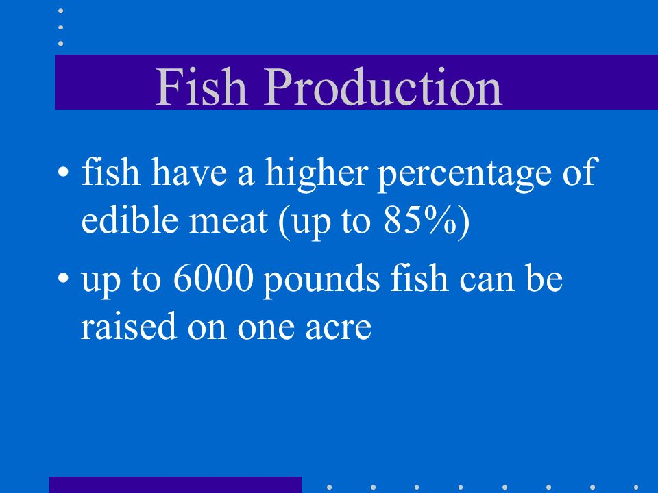 Fish Production fish have a higher percentage of edible meat (up to 85%) up to 6000 pounds fish can be raised on one acre.