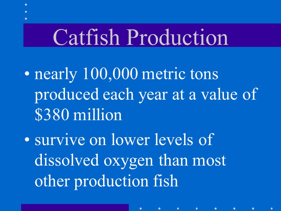 Catfish Production nearly 100,000 metric tons produced each year at a value of $380 million.