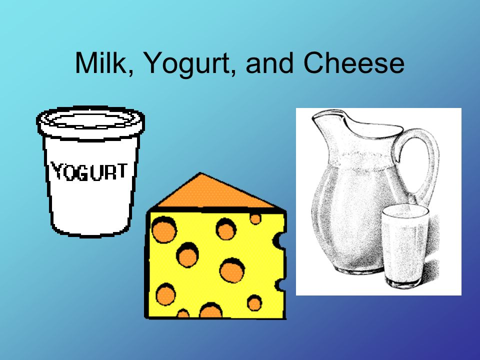 Milk, Yogurt, and Cheese Milk, yogurt, and cheese give our body calcium and protein to help our bones and teeth grow strong.