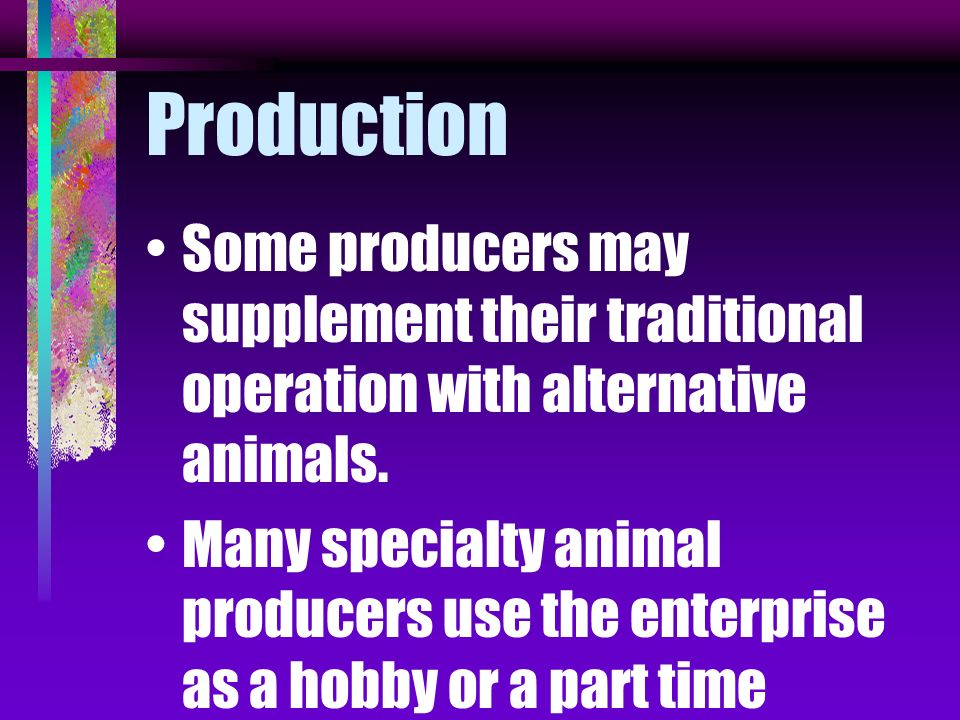 Production Some producers may supplement their traditional operation with alternative animals.