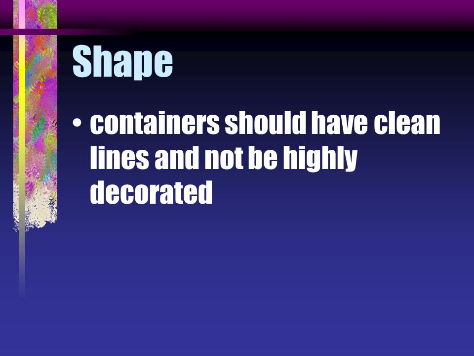 Shape containers should have clean lines and not be highly decorated