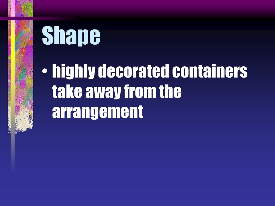 Shape highly decorated containers take away from the arrangement