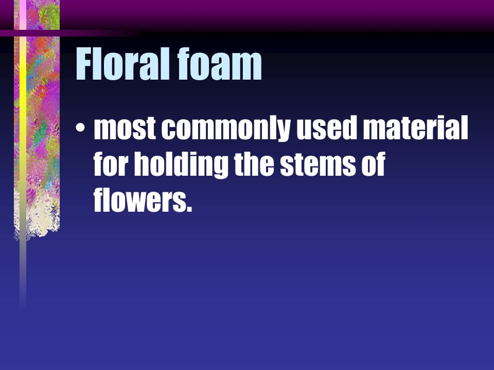 Floral foam most commonly used material for holding the stems of flowers.