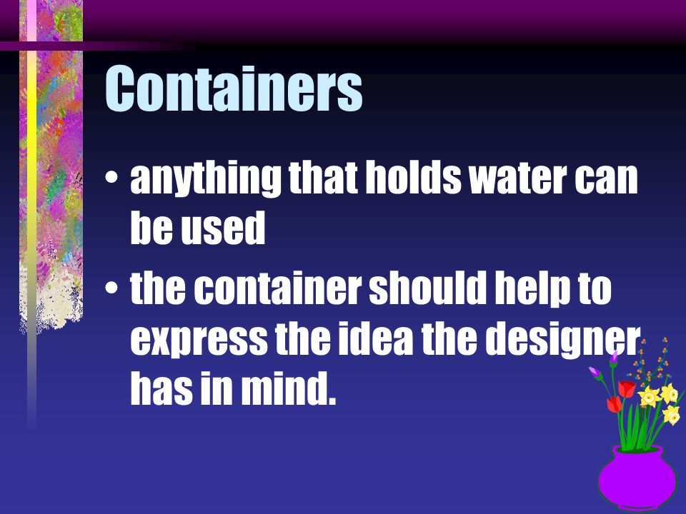 Containers anything that holds water can be used