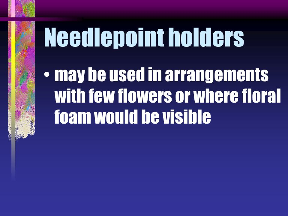 Needlepoint holders may be used in arrangements with few flowers or where floral foam would be visible.