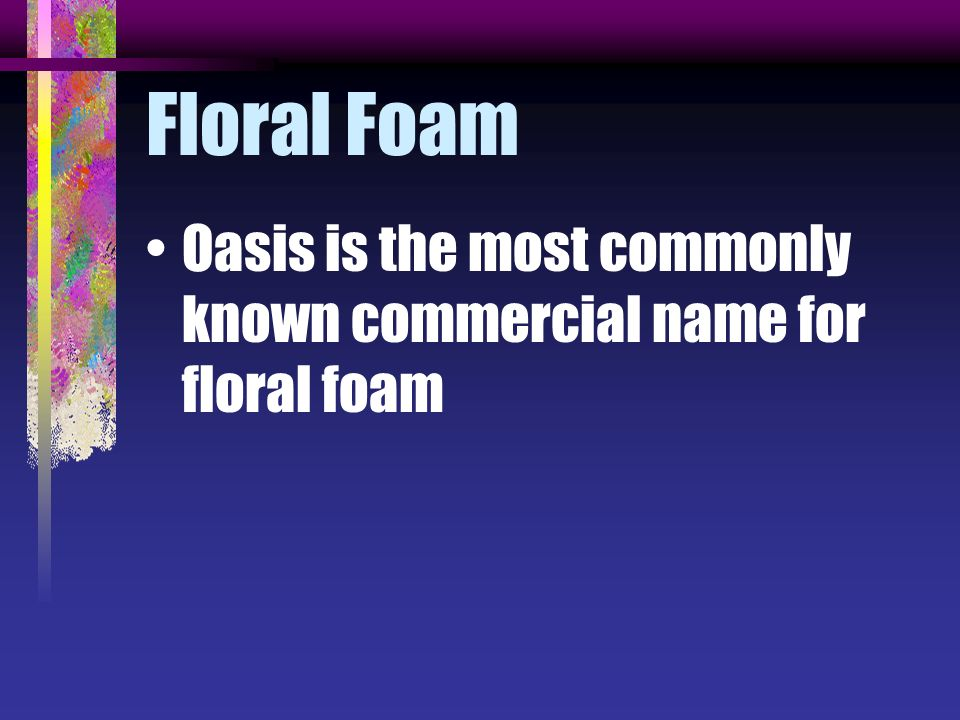 Floral Foam Oasis is the most commonly known commercial name for floral foam