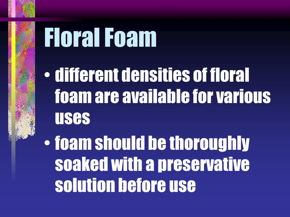 Floral Foam different densities of floral foam are available for various uses.