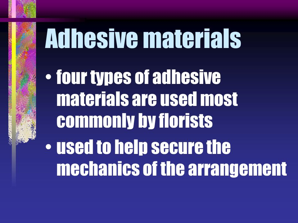 Adhesive materials four types of adhesive materials are used most commonly by florists.