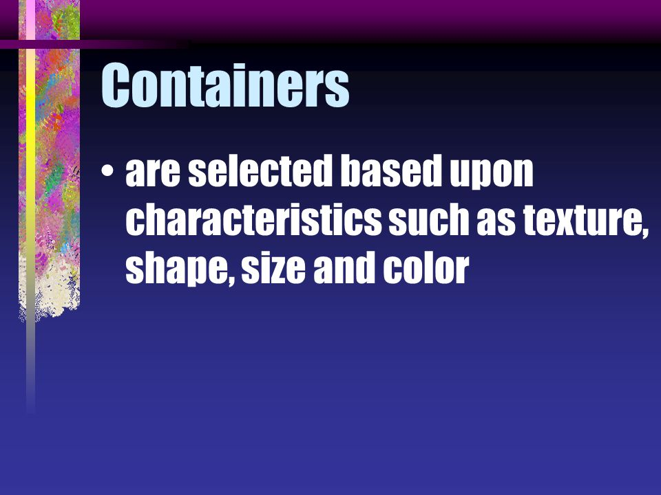 Containers are selected based upon characteristics such as texture, shape, size and color