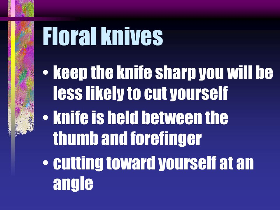 Floral knives keep the knife sharp you will be less likely to cut yourself. knife is held between the thumb and forefinger.