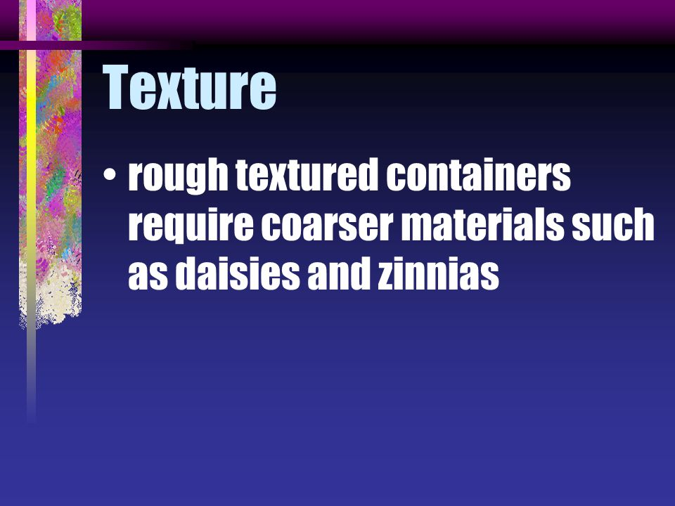 Texture rough textured containers require coarser materials such as daisies and zinnias