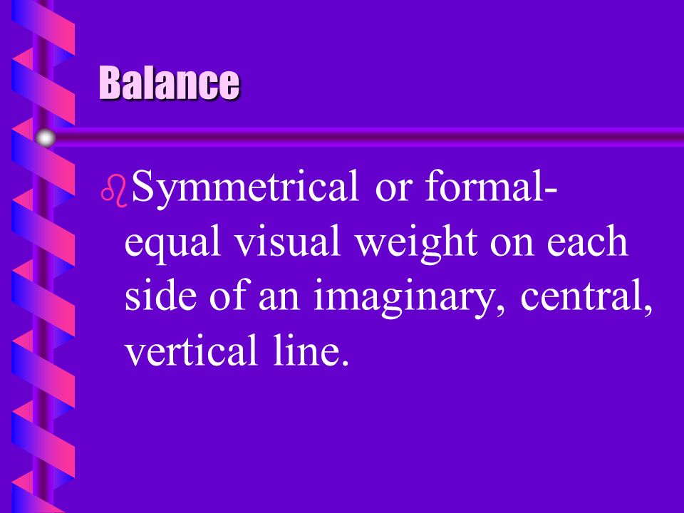 Balance Symmetrical or formal- equal visual weight on each side of an imaginary, central, vertical line.