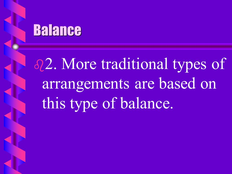 Balance 2. More traditional types of arrangements are based on this type of balance.