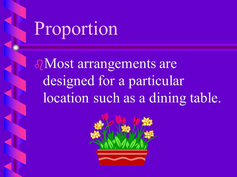 Proportion Most arrangements are designed for a particular location such as a dining table.