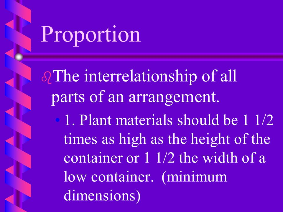 Proportion The interrelationship of all parts of an arrangement.