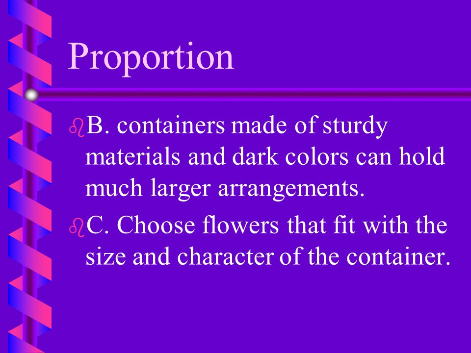 Proportion B. containers made of sturdy materials and dark colors can hold much larger arrangements.