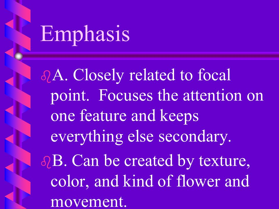 Emphasis A. Closely related to focal point. Focuses the attention on one feature and keeps everything else secondary.