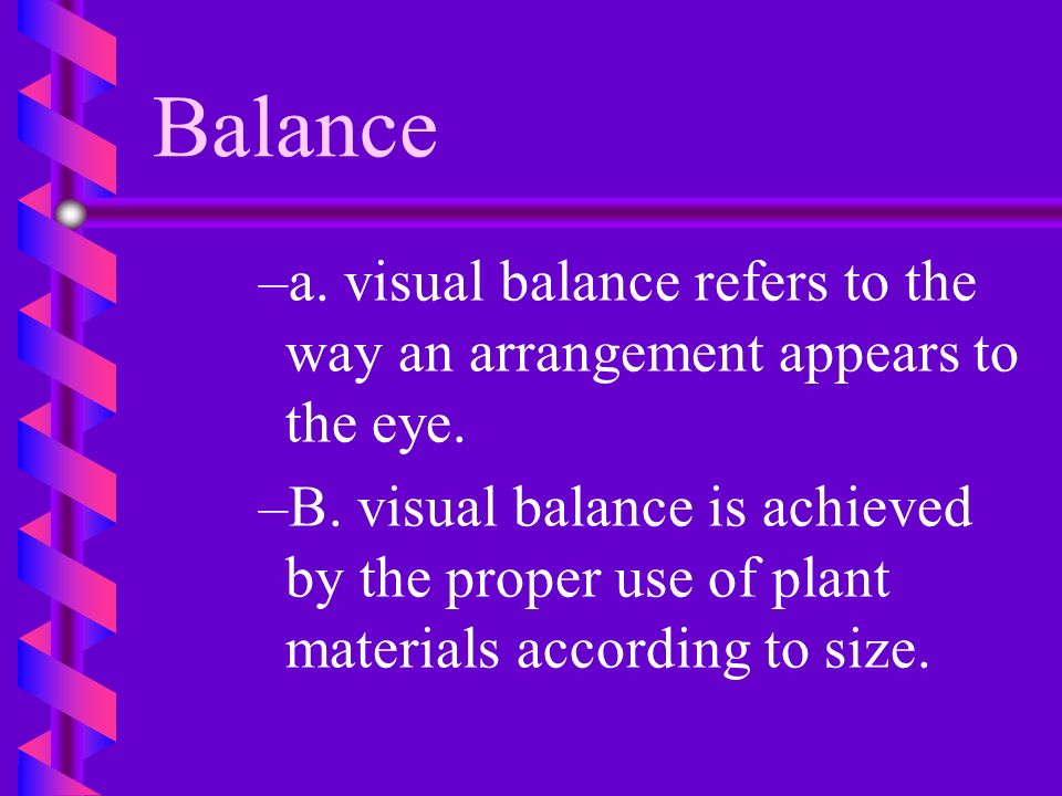 Balance a. visual balance refers to the way an arrangement appears to the eye.