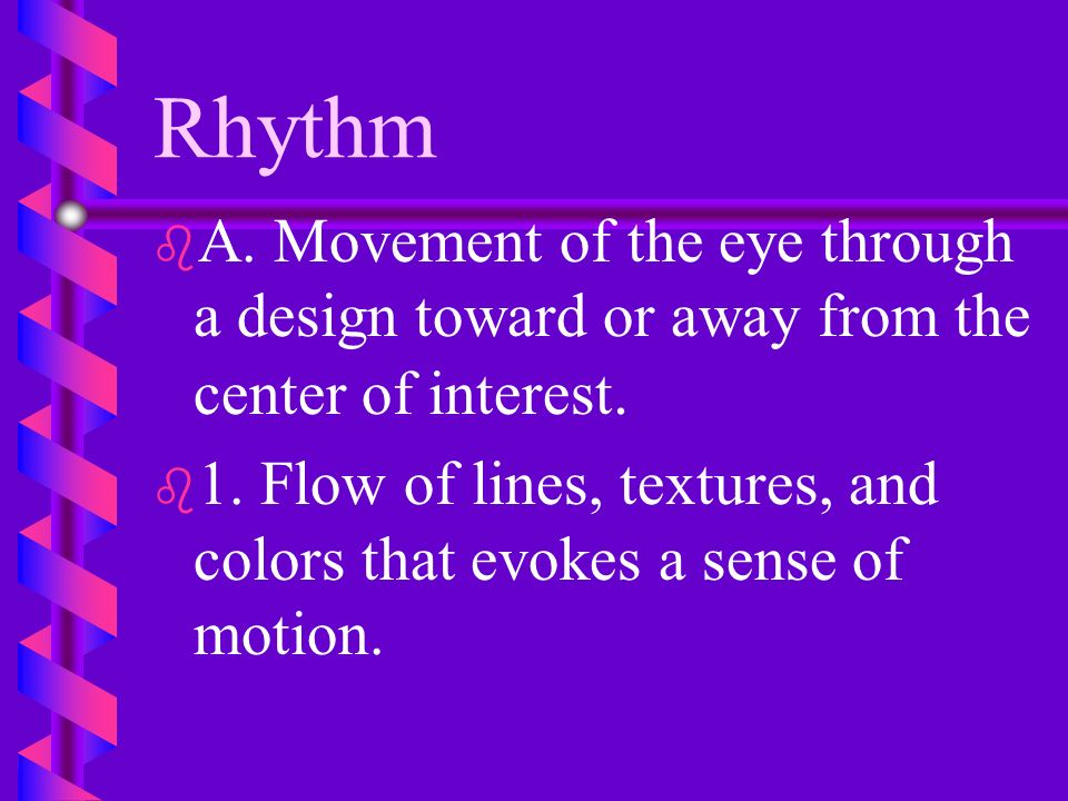Rhythm A. Movement of the eye through a design toward or away from the center of interest.