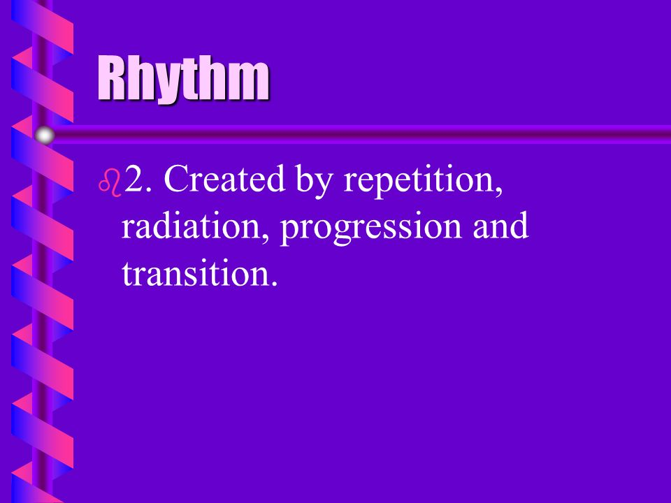Rhythm 2. Created by repetition, radiation, progression and transition.