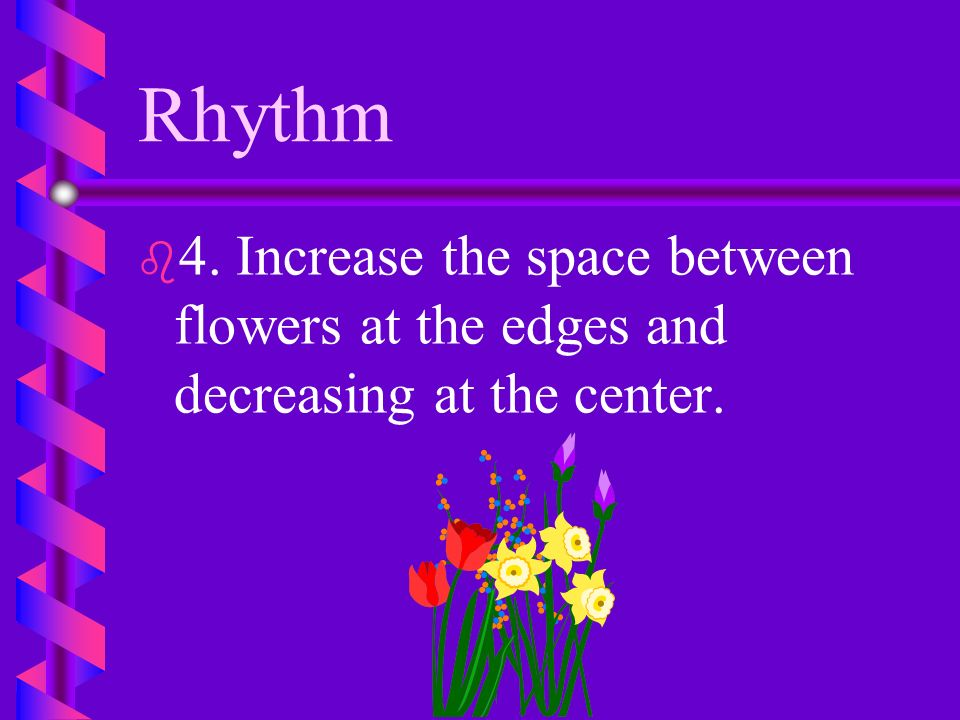 Rhythm 4. Increase the space between flowers at the edges and decreasing at the center.