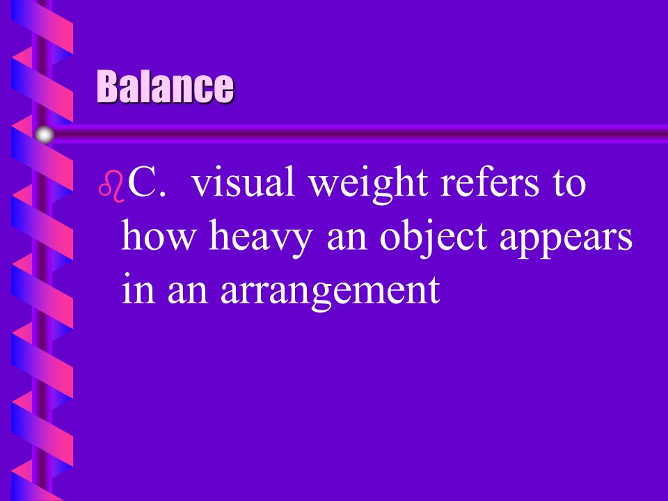 Balance C. visual weight refers to how heavy an object appears in an arrangement