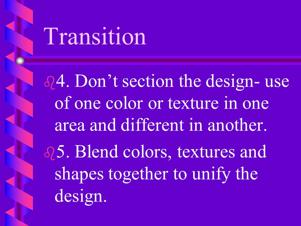 Transition 4. Don't section the design- use of one color or texture in one area and different in another.
