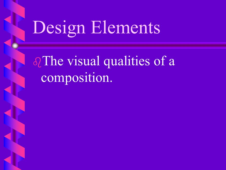 Design Elements The visual qualities of a composition.