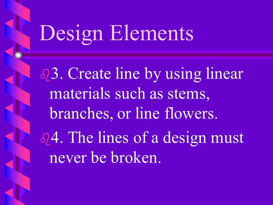 Design Elements 3. Create line by using linear materials such as stems, branches, or line flowers.