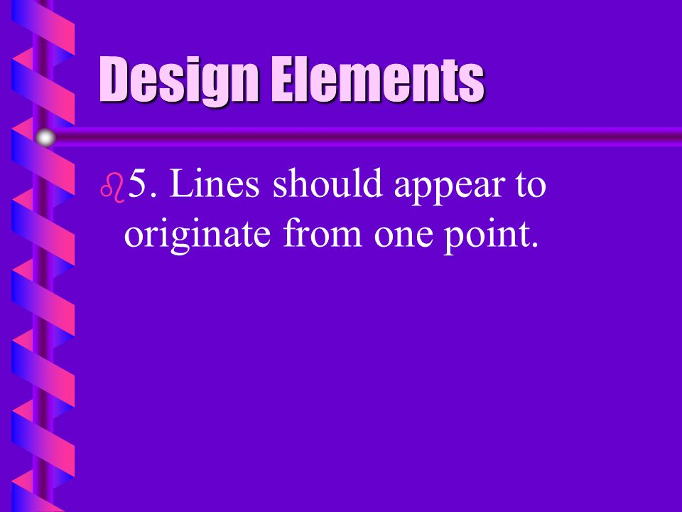 Design Elements 5. Lines should appear to originate from one point.