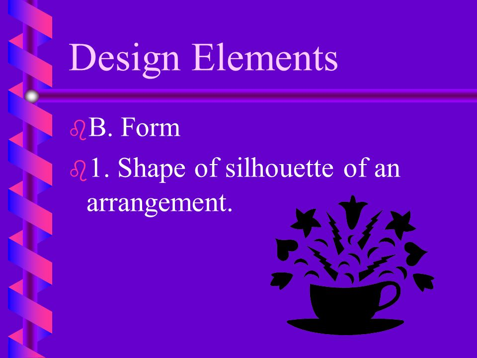 Design Elements B. Form 1. Shape of silhouette of an arrangement.