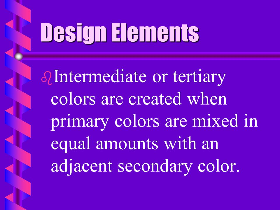 Design Elements Intermediate or tertiary colors are created when primary colors are mixed in equal amounts with an adjacent secondary color.