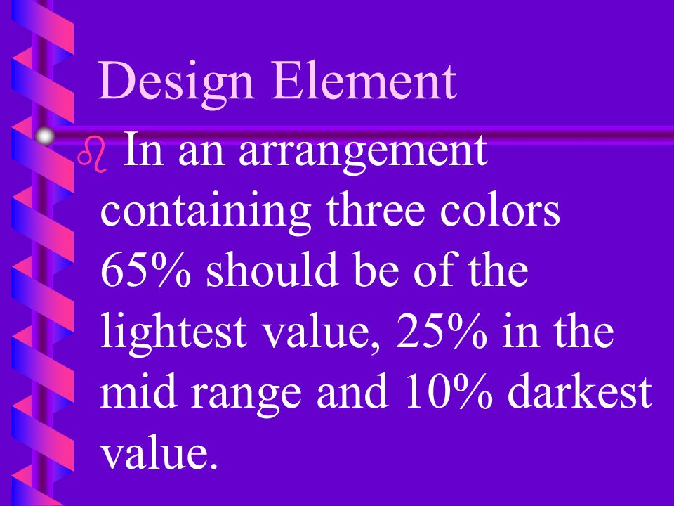 Design Element In an arrangement containing three colors 65% should be of the lightest value, 25% in the mid range and 10% darkest value.