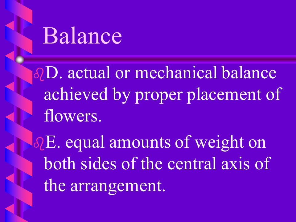Balance D. actual or mechanical balance achieved by proper placement of flowers.