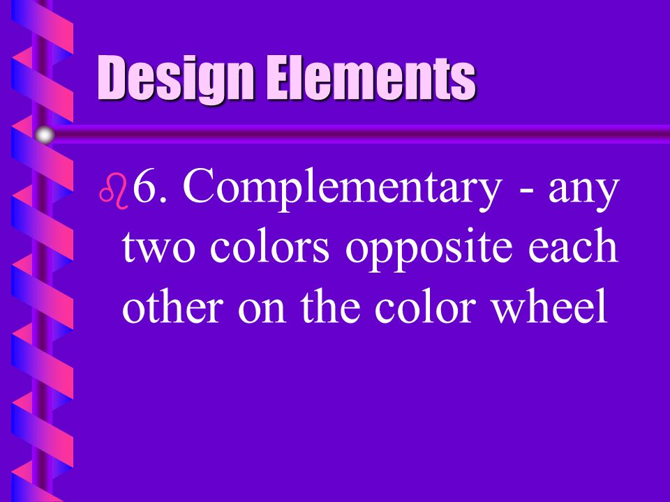 Design Elements 6. Complementary - any two colors opposite each other on the color wheel