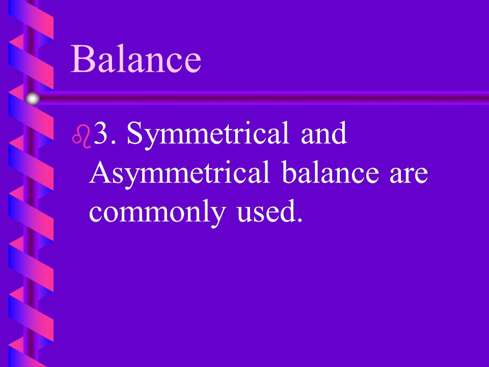 Balance 3. Symmetrical and Asymmetrical balance are commonly used.