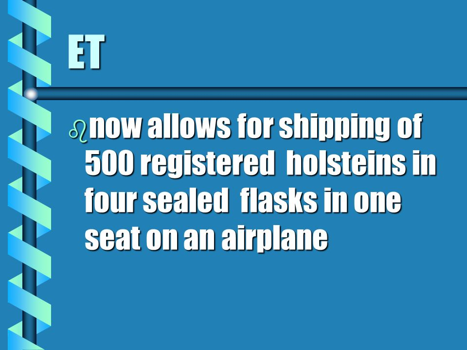 ET now allows for shipping of 500 registered holsteins in four sealed flasks in one seat on an airplane.