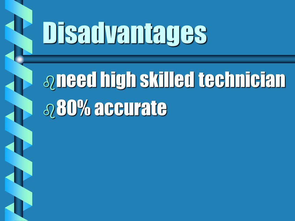 Disadvantages need high skilled technician 80% accurate