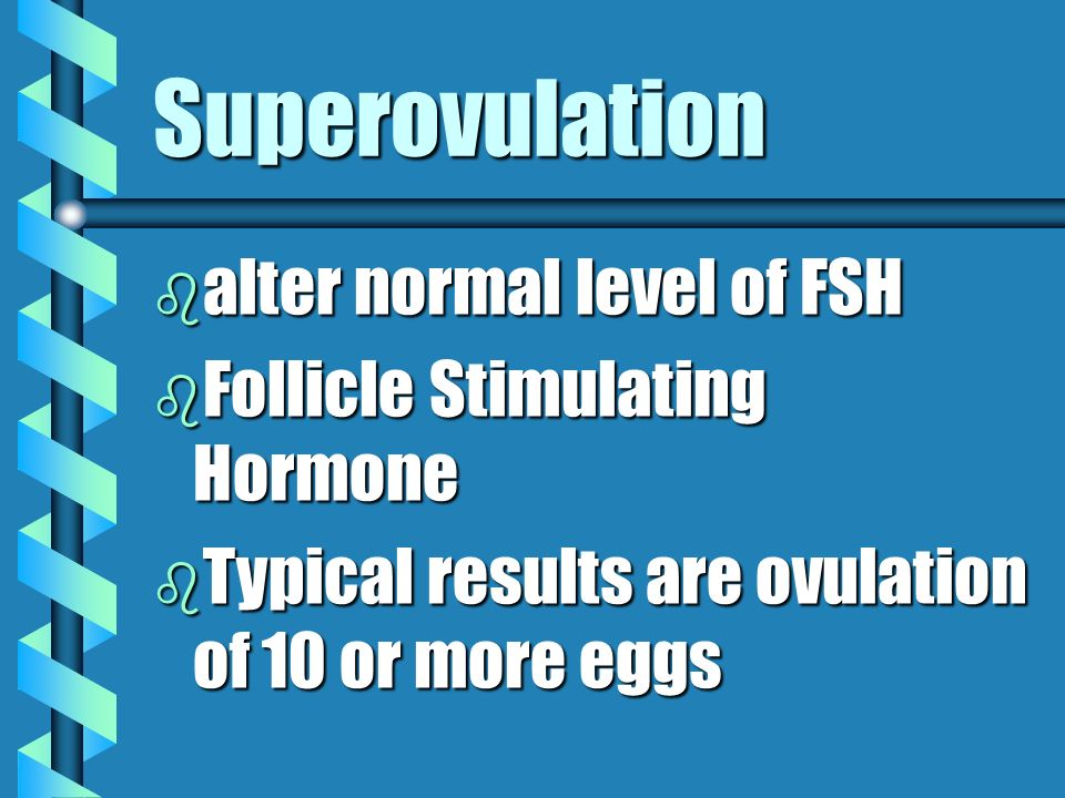 Superovulation alter normal level of FSH Follicle Stimulating Hormone