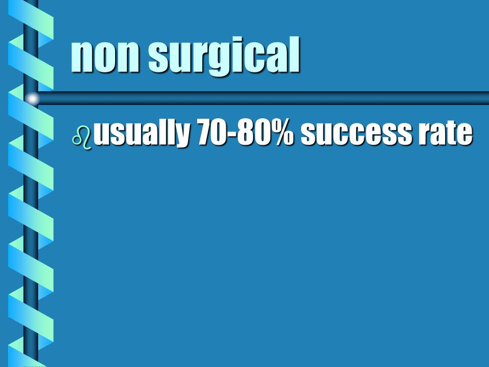non surgical usually 70-80% success rate
