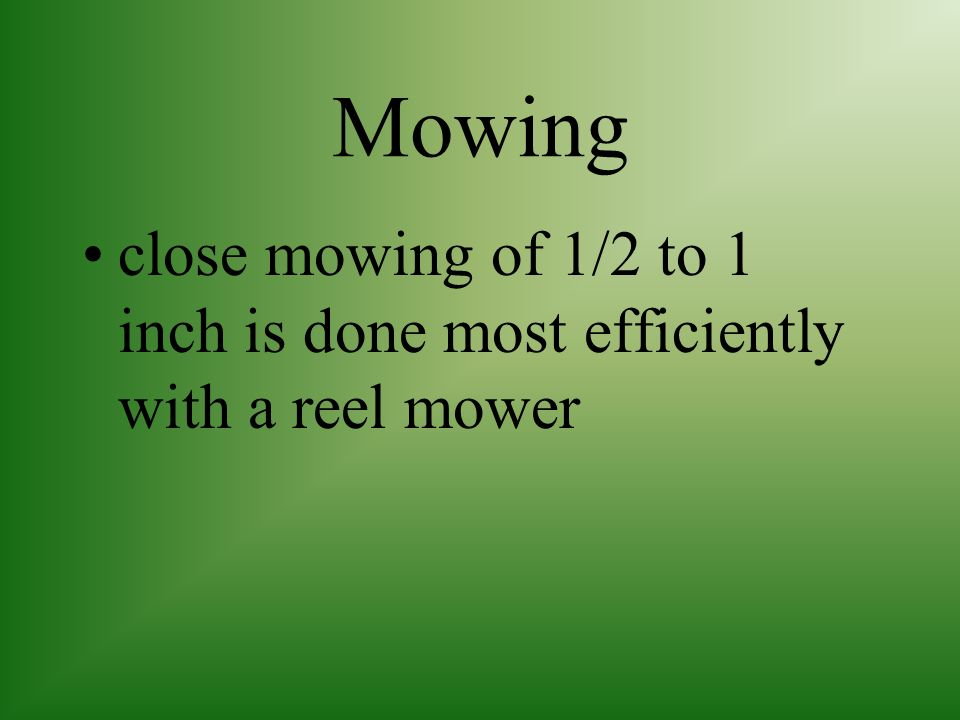 Mowing close mowing of 1/2 to 1 inch is done most efficiently with a reel mower