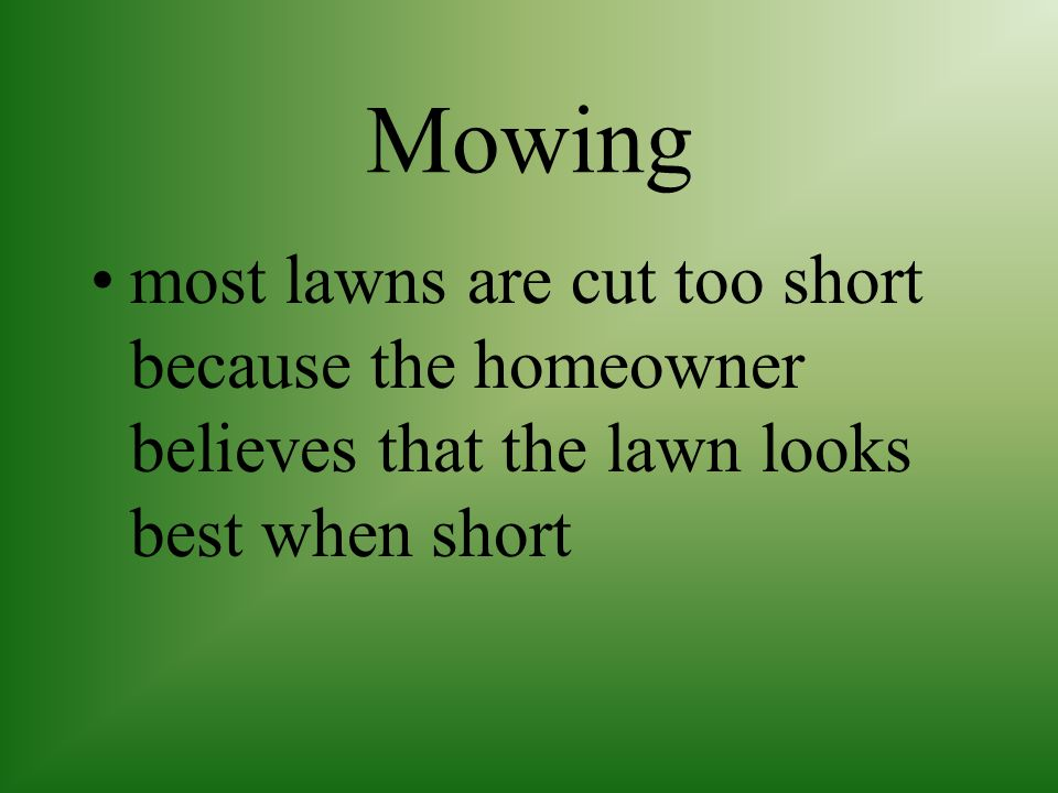 Mowing most lawns are cut too short because the homeowner believes that the lawn looks best when short.
