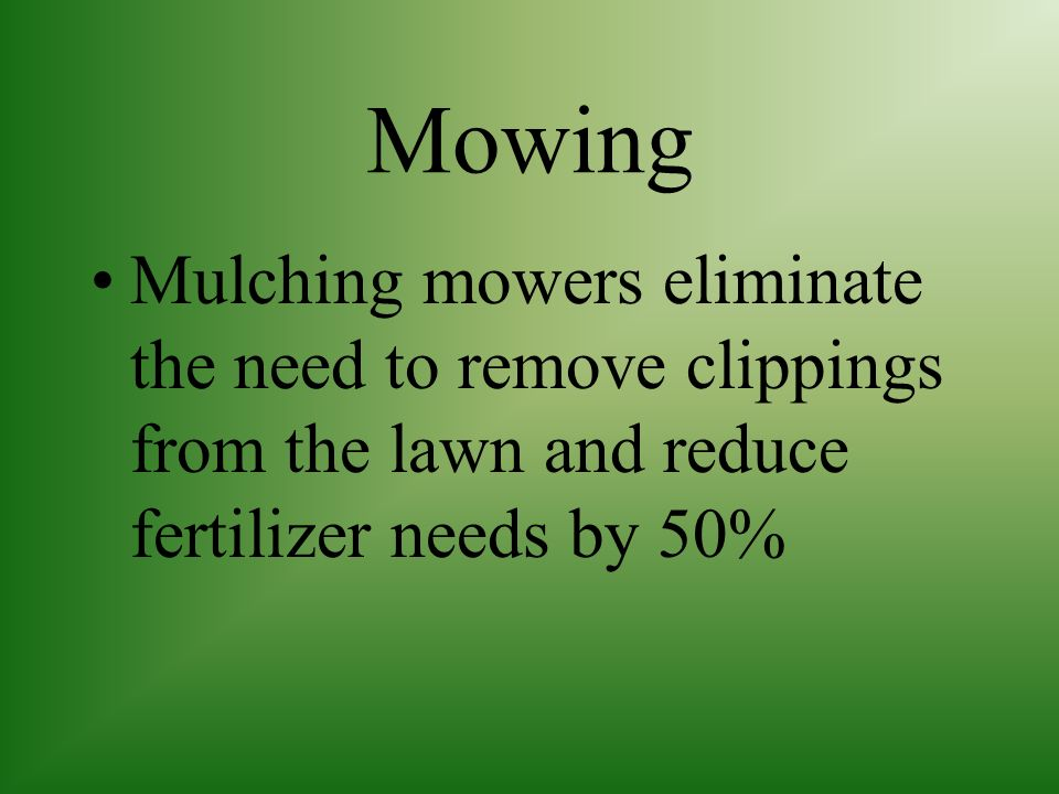Mowing Mulching mowers eliminate the need to remove clippings from the lawn and reduce fertilizer needs by 50%