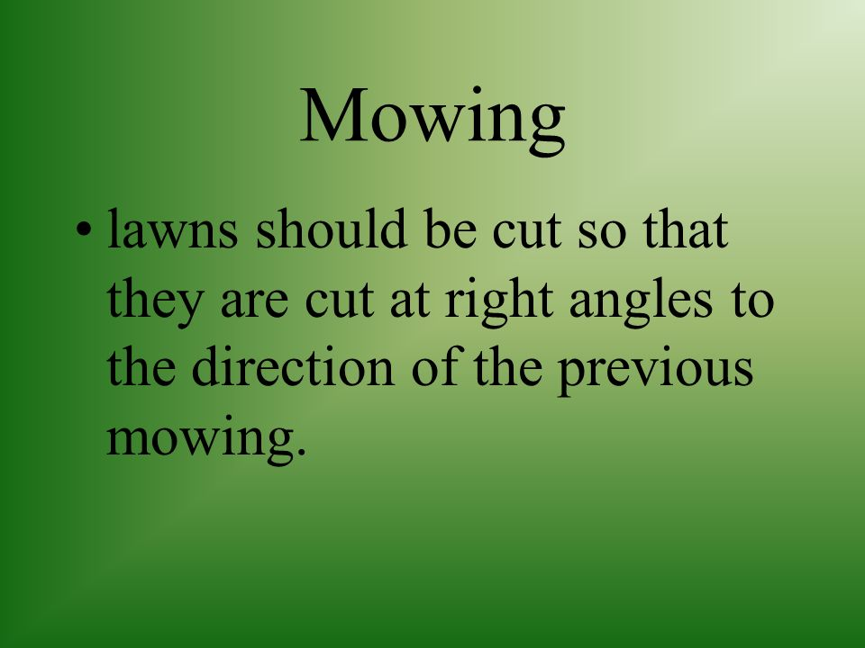 Mowing lawns should be cut so that they are cut at right angles to the direction of the previous mowing.