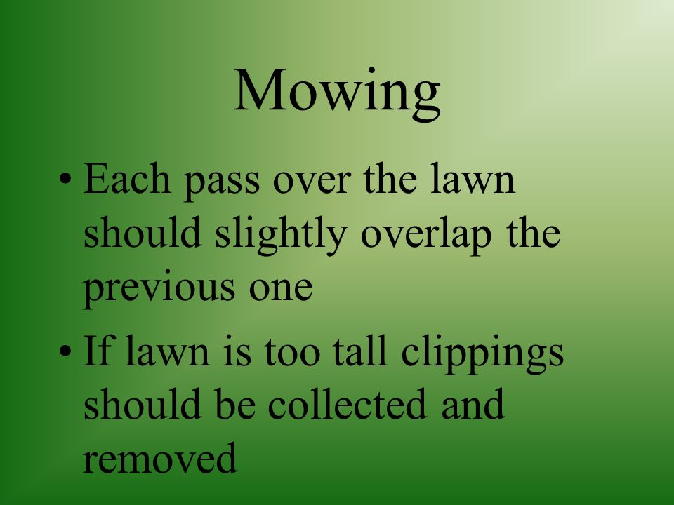 Mowing Each pass over the lawn should slightly overlap the previous one.